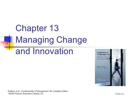 Robbins et al., Fundamentals of Management, 4th Canadian Edition ©2005 Pearson Education Canada, Inc. FOM 13.1 Chapter 13 Managing Change and Innovation.