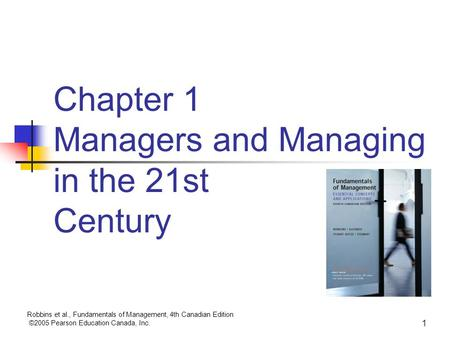Robbins et al., Fundamentals of Management, 4th Canadian Edition ©2005 Pearson Education Canada, Inc. 1 Chapter 1 Managers and Managing in the 21st Century.