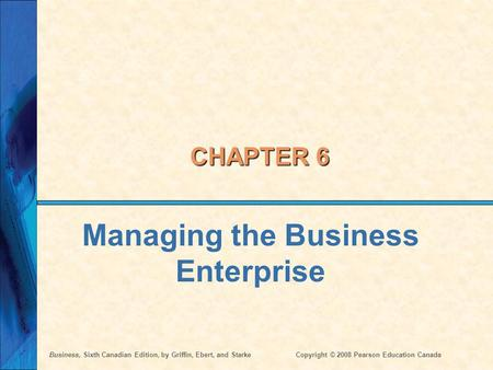 Business, Sixth Canadian Edition, by Griffin, Ebert, and StarkeCopyright © 2008 Pearson Education Canada CHAPTER 6 Managing the Business Enterprise.
