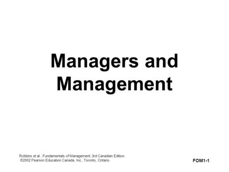 Robbins et al., Fundamentals of Management, 3rd Canadian Edition. ©2002 Pearson Education Canada, Inc., Toronto, Ontario. FOM1-1 Managers and Management.