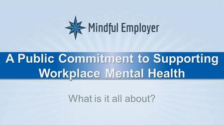 A Public Commitment to Supporting Workplace Mental Health What is it all about?