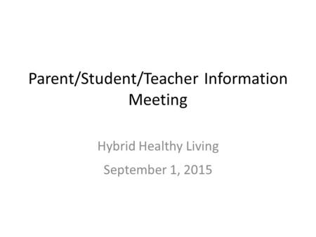 Parent/Student/Teacher Information Meeting Hybrid Healthy Living September 1, 2015.