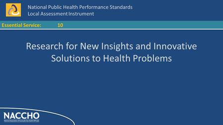 National Public Health Performance Standards Local Assessment Instrument Essential Service:10 Research for New Insights and Innovative Solutions to Health.
