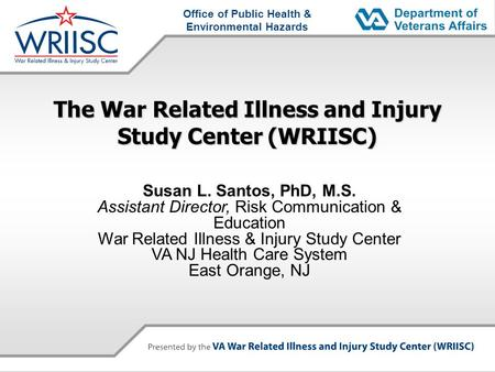 Office of Public Health & Environmental Hazards The War Related Illness and Injury Study Center (WRIISC) Susan L. Santos, PhD, M.S. Assistant Director,