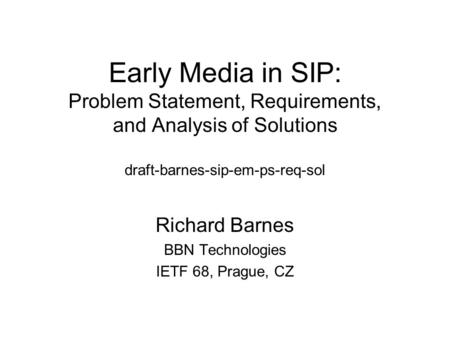 Early Media in SIP: Problem Statement, Requirements, and Analysis of Solutions draft-barnes-sip-em-ps-req-sol Richard Barnes BBN Technologies IETF 68,