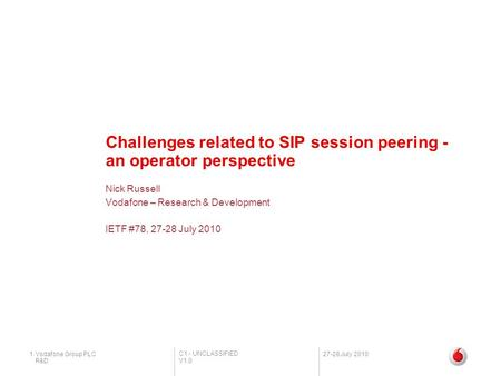 C1 - UNCLASSIFIED V1.0 R&D 1Vodafone Group PLC27-28 July 2010 Challenges related to SIP session peering - an operator perspective Nick Russell Vodafone.