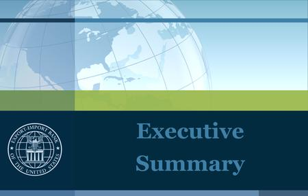 Executive Summary. Export-Import Bank of the United States What is Ex-Im Bank? The official Export Credit Agency (ECA) of the U.S. Government Self-sustaining.