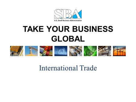 TAKE YOUR BUSINESS GLOBAL International Trade. Why Should You Export?