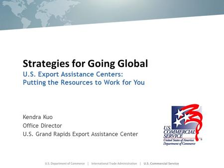 Strategies for Going Global U.S. Export Assistance Centers: Putting the Resources to Work for You Kendra Kuo Office Director U.S. Grand Rapids Export Assistance.