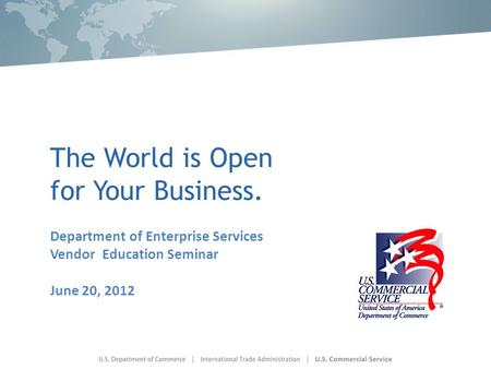 The World is Open for Your Business. Department of Enterprise Services Vendor Education Seminar June 20, 2012.