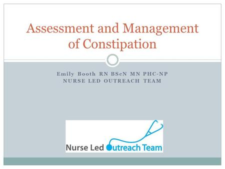 Emily Booth RN BScN MN PHC-NP NURSE LED OUTREACH TEAM Assessment and Management of Constipation.