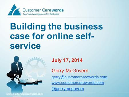 Building the business case for online self- service July 17, 2014 Gerry McGovern