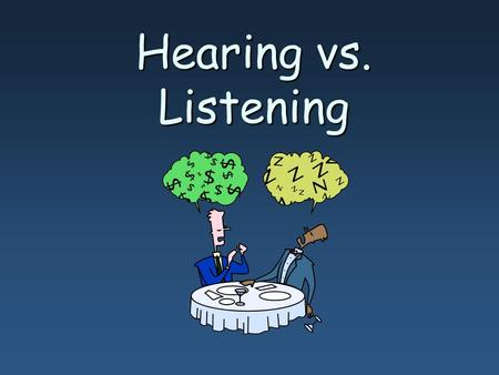 Hearing vs. Listening. Hearing- sense that allows you to perceive sound; physical act- only requires reception of sound waves Listening- mental process.