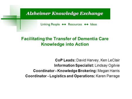 Facilitating the Transfer of Dementia Care Knowledge into Action CoP Leads: David Harvey, Ken LeClair Information Specialist: Lindsay Ogilvie Coordinator.
