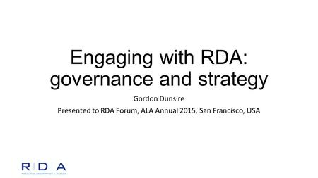 Engaging with RDA: governance and strategy Gordon Dunsire Presented to RDA Forum, ALA Annual 2015, San Francisco, USA.