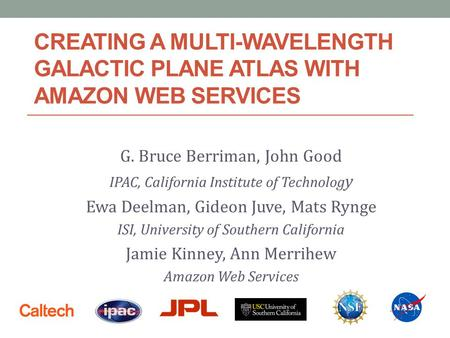CREATING A MULTI-WAVELENGTH GALACTIC PLANE ATLAS WITH AMAZON WEB SERVICES G. Bruce Berriman, John Good IPAC, California Institute of Technolog y Ewa Deelman,