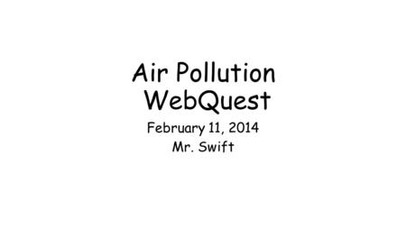Air Pollution WebQuest February 11, 2014 Mr. Swift.