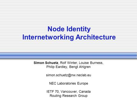Node Identity Internetworking Architecture Simon Schuetz, Rolf Winter, Louise Burness, Philip Eardley, Bengt Ahlgren NEC Laboratories.