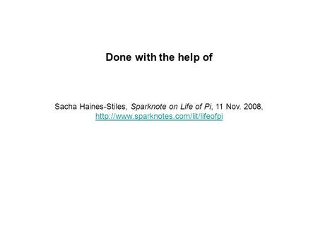 Done with the help of Sacha Haines-Stiles, Sparknote on Life of Pi, 11 Nov. 2008,