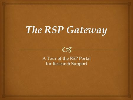 A Tour of the RSP Portal for Research Support.   Jackie Frederick, Director of PreAward Services  Deborah Lundin, Associate Director of PreAward Services.
