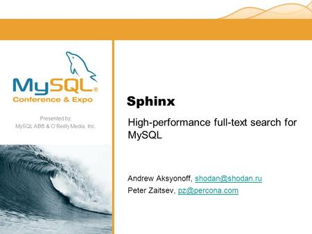 Presented by, MySQL AB® & O'Reilly Media, Inc. Sphinx High-performance full-text search for MySQL Andrew Aksyonoff, Peter.
