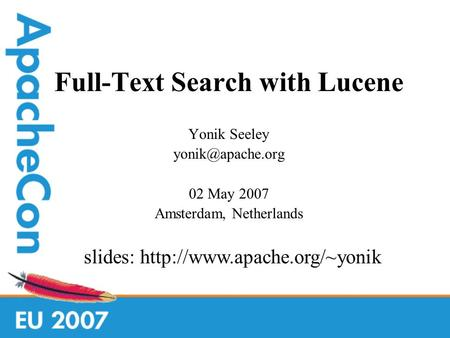 Full-Text Search with Lucene Yonik Seeley 02 May 2007 Amsterdam, Netherlands slides: