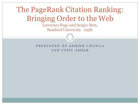 PRESENTED BY ASHISH CHAWLA AND VINIT ASHER The PageRank Citation Ranking: Bringing Order to the Web Lawrence Page and Sergey Brin, Stanford University.