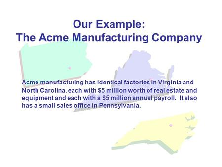 Our Example: The Acme Manufacturing Company Acme manufacturing has identical factories in Virginia and North Carolina, each with $5 million worth of real.