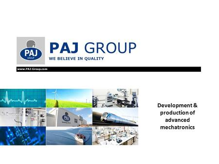 PAJ GROUP WE BELIEVE IN QUALITY www.PAJ-Group.com Development & production of advanced mechatronics.