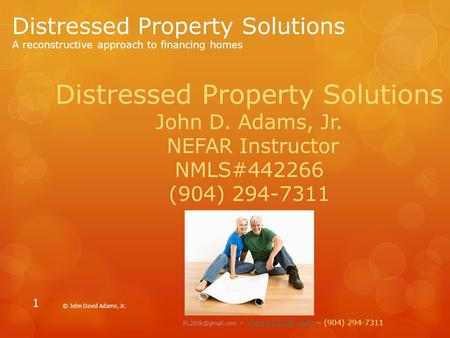 Distressed Property Solutions A reconstructive approach to financing homes © John David Adams, Jr. 1 Distressed Property Solutions John D. Adams, Jr. NEFAR.