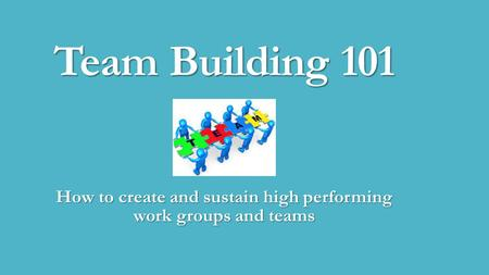 Team Building 101 How to create and sustain high performing work groups and teams.
