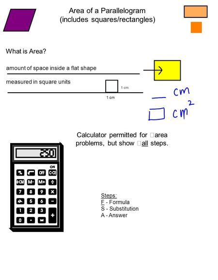 What is Area? amount of space inside a flat shape measured in square units 1 cm Area of a Parallelogram (includes squares/rectangles) Calculator permitted.