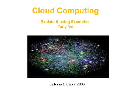 Internet: Circa 2003 <strong>Cloud</strong> <strong>Computing</strong> Explain it using Examples Yang Ye.
