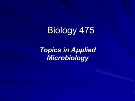 Biology 475 Topics in Applied Microbiology. Biology 475 Official Course Description BIOL 475 LEC,SEM 0.50 Course ID: 1101 Topics in Applied Microbiology.