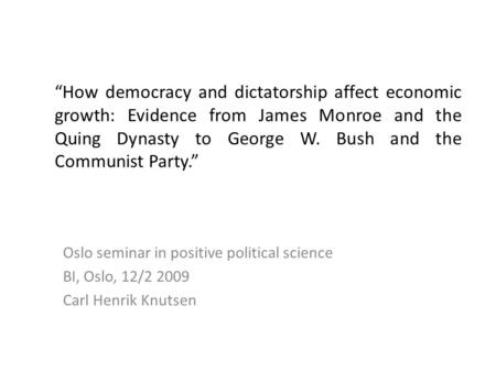 """How democracy and dictatorship affect economic growth: Evidence from James Monroe and the Quing Dynasty to George W. Bush and the Communist Party."" Oslo."