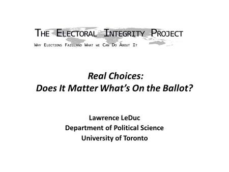 Real Choices: Does It Matter What's On the Ballot? Lawrence LeDuc Department of Political Science University of Toronto.