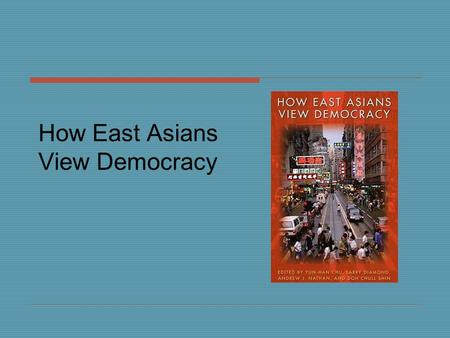 How East Asians View Democracy.  First systematic comparative survey of attitudes and values toward politics, governance, democracy and reform, and citizens'