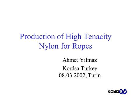Production of High Tenacity Nylon for Ropes Ahmet Yılmaz Kordsa Turkey 08.03.2002, Turin.
