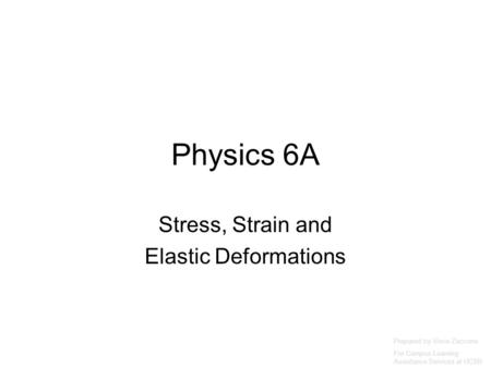 Physics 6A Stress, Strain and Elastic Deformations Prepared by Vince Zaccone For Campus Learning Assistance Services at UCSB.