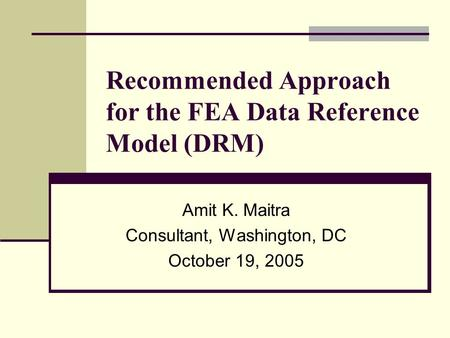 Recommended Approach for the FEA Data Reference Model (DRM) Amit K. Maitra Consultant, Washington, DC October 19, 2005.