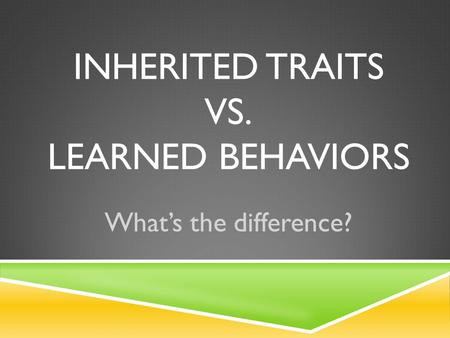INHERITED TRAITS VS. LEARNED BEHAVIORS What's the difference?