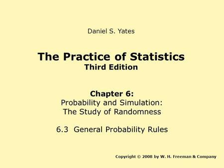 The Practice of Statistics Third Edition Chapter 6: Probability and Simulation: The Study of Randomness 6.3 General Probability Rules Copyright © 2008.