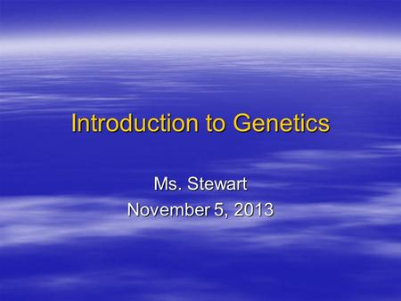 Introduction to Genetics Ms. Stewart November 5, 2013.