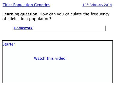 Title: Population Genetics 12 th February 2014 Learning question: How can you calculate the frequency of alleles in a population? Homework: Starter Watch.