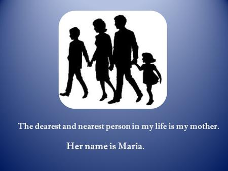 The dearest and nearest person in my life is my mother. Her name is Maria.