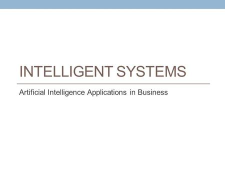 INTELLIGENT SYSTEMS Artificial Intelligence Applications in Business.