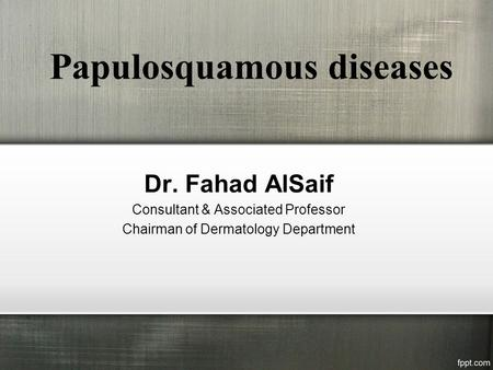 Papulosquamous diseases Dr. Fahad AlSaif Consultant & Associated Professor Chairman of Dermatology Department.