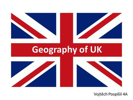 Geography of UK Vojtěch Pospíšil 4A. The British Isles.