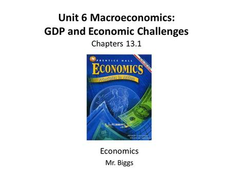 Unit 6 Macroeconomics: GDP and Economic Challenges Chapters 13.1 Economics Mr. Biggs.