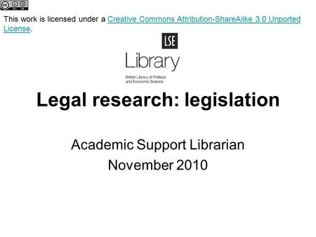 Legal research: legislation Academic Support Librarian November 2010 This work is licensed under a Creative Commons Attribution-ShareAlike 3.0 Unported.